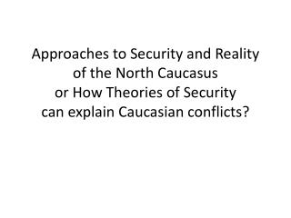 Approaches to Security and Reality of the North Caucasus or How Theories of Security can explain Caucasian conflicts?