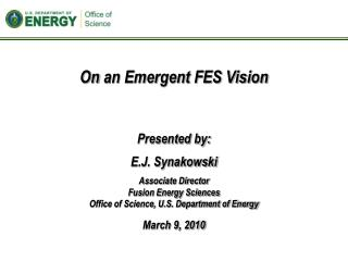 Presented by: E.J. Synakowski Associate Director Fusion Energy Sciences Office of Science, U.S. Department of Energy