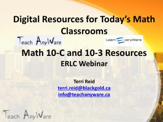 Digital Resources for Today's Math Classrooms Math 10-C and 10-3 Resources ERLC Webinar  Terri Reid terri.reid@blackgol