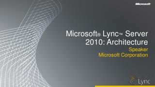 Microsoft ®  Lync ™  Server 2010:  Architecture