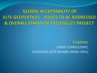 GLOBAL ACCEPTABILITY OF  JUTE GEOTEXTILES--  ISSUES TO BE ADDRESSED & OVERALL STATUS OF CFC/IJSG/21 PROJECT