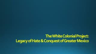 The White Colonial Project: Legacy of Hate & Conquest of Greater Mexico