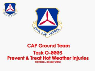 CAP Ground Team - Task O- 0003 Prevent & Treat Hot Weather Injuries Revision January 2012