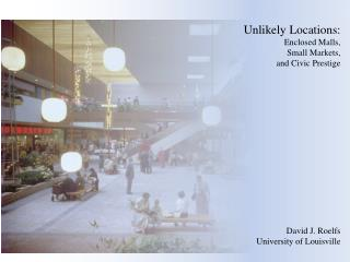 Unlikely Locations: Enclosed Malls, Small Markets, and Civic Prestige David J. Roelfs University of Louisville
