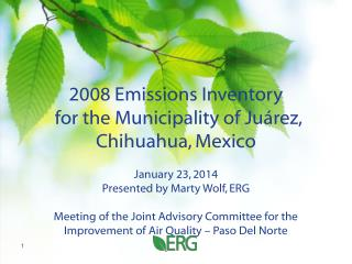 2008 Emissions Inventory  for the Municipality of Juárez, Chihuahua, Mexico January 23, 2014 Presented by Marty Wolf, E