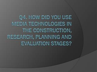 Q4. How did you use media technologies in the construction, research, planning and evaluation stages?