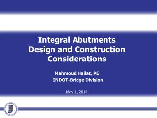 Integral Abutments Design and Construction Considerations  Mahmoud  Hailat, PE INDOT-Bridge  Division May 1, 2014