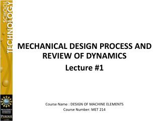 MECHANICAL DESIGN PROCESS AND REVIEW OF DYNAMICS Lecture #1 Course Name : DESIGN OF MACHINE ELEMENTS Course Number: MET