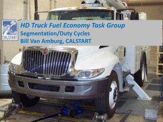 HD Truck Fuel Economy Task Group Segmentation/Duty Cycles Bill  Van Amburg, CALSTART