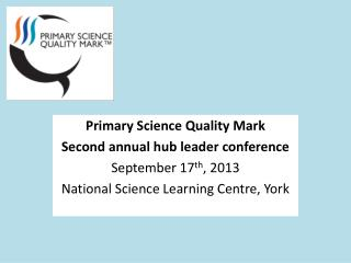 Primary Science Quality Mark Second annual hub leader conference September 17 th , 2013 National Science Learning Centr
