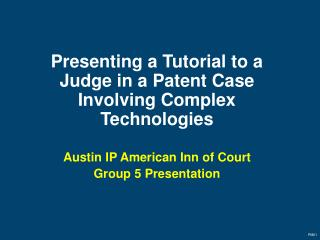 Presenting a Tutorial to a Judge in a Patent Case Involving Complex Technologies Austin IP American Inn of Court Group