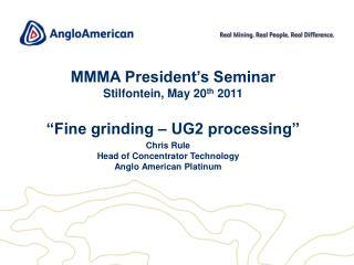 "MMMA President's Seminar  Stilfontein , May 20 th  2011 ""Fine grinding – UG2 processing"""