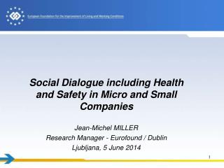 Social Dialogue including Health and Safety  in Micro and Small  Companies Jean-Michel MILLER Research Manager - Eurofo