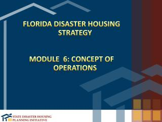 Florida Disaster Housing Strategy Module  6: Concept of Operations