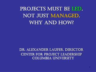 Projects Must Be  Led ,  Not Just  Managed .  Why and How? Dr. Alexander Laufer, Director  Center for Project Leadershi