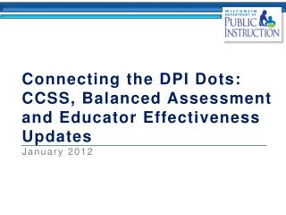 Connecting the DPI Dots:  CCSS, Balanced Assessment and Educator Effectiveness Updates January 2012