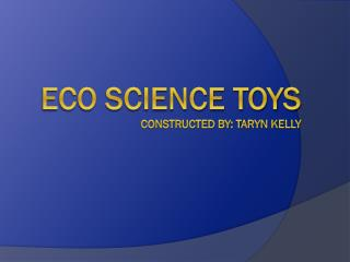 Eco Science toys  Constructed by: Taryn Kelly