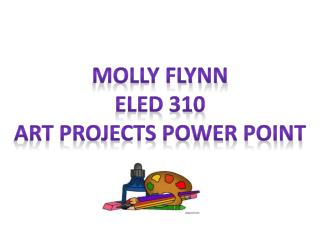 Molly Flynn ELED 310 Art Projects Power  POint