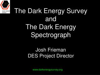 The Dark Energy Survey and The Dark Energy Spectrograph Josh Frieman DES Project Director