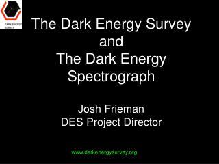 The Dark Energy Survey and The Dark Energy Spectrograph Josh Frieman DES Project Director