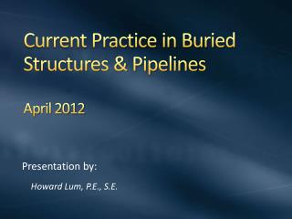 Current Practice in  Buried Structures &  Pipelines April 2012