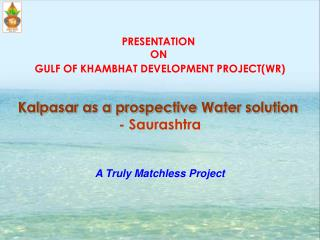 PRESENTATION  ON GULF OF KHAMBHAT DEVELOPMENT PROJECT(WR) Kalpasar as a prospective Water solution - Saurashtra A Truly