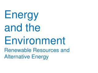Energy  and the  Environment Renewable Resources and Alternative Energy