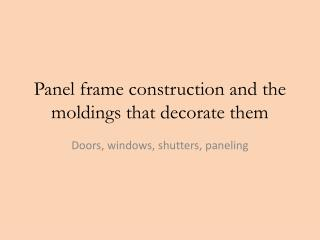 Panel frame  construction and the moldings that decorate them