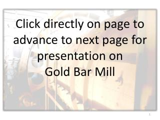 Click directly on page to advance to next page for  presentation on  Gold Bar Mill