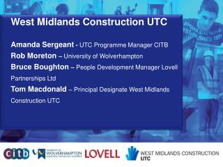 West Midlands Construction UTC Amanda Sergeant  -  UTC Programme Manager CITB Rob Moreton  –  University of Wolverhampt