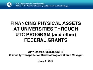 F INANCING PHYSICAL ASSETS AT UNIVERSITIES THROUGH UTC PROGRAM (and other)  FEDERAL GRANTS Amy Stearns, USDOT/OST-R