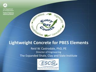 Lightweight Concrete for PBES Elements Reid W. Castrodale, PhD, PE Director of Engineering The Expanded Shale, Clay and