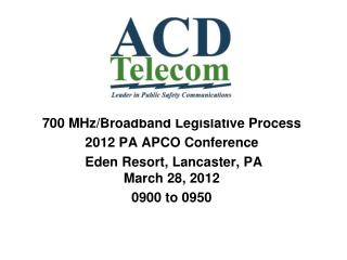 700 MHz/Broadband Legislative Process 2012 PA APCO Conference  Eden Resort, Lancaster, PA  March 28, 2012  0900 to 0950