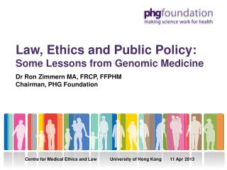 Law, Ethics and Public Policy: Some Lessons from Genomic Medicine Dr Ron Zimmern MA, FRCP, FFPHM Chairman, PHG Foundati