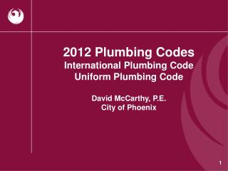 2012 Plumbing Codes International Plumbing Code Uniform Plumbing  Code David  McCarthy, P.E. City of Phoenix