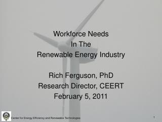 Workforce Needs In The Renewable Energy Industry Rich Ferguson, PhD Research  Director, CEERT February 5, 2011
