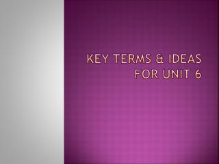 KEY TERMS & IDEAS FOR UNIT 6