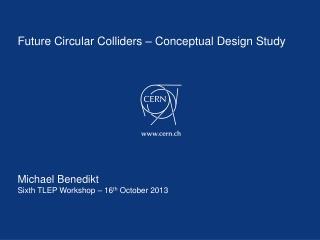 Future Circular Colliders – Conceptual Design Study Michael Benedikt Sixth TLEP Workshop  – 16 th  October  2013