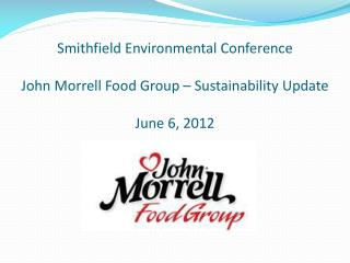 Smithfield Environmental Conference John Morrell Food Group � Sustainability Update June 6, 2012