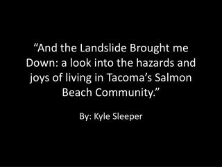"""And the Landslide Brought me Down: a look into the hazards and joys of living in Tacoma's Salmon Beach Community."""
