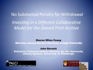 No Substantial Penalty for  Withdrawal Investing  in a Different Collaborative Model for  the  Shared Print  Archive