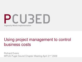 Using project management to control business costs Richard Evans MPUG Puget Sound Chapter Meeting April 21 st  2009