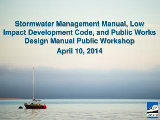 Stormwater Management Manual, Low Impact Development Code, and Public Works Design Manual Public Workshop April 10, 201