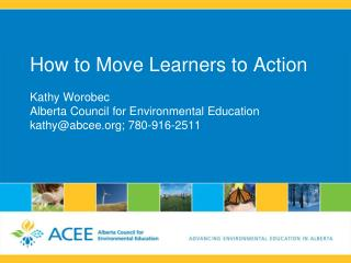 How to Move Learners to Action Kathy  Worobec Alberta Council for Environmental Education kathy@abcee.org ; 780-916-251