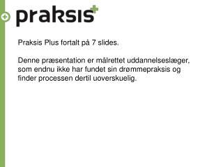 Praksis Plus fortalt  på  7 slides. Denne præsentation er målrettet uddannelseslæger,