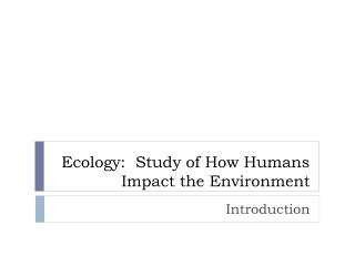Ecology:  Study of How Humans Impact the Environment