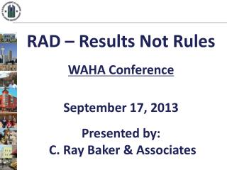 RAD –  Results  Not Rules WAHA Conference September 17, 2013 Presented by:  C. Ray Baker & Associates