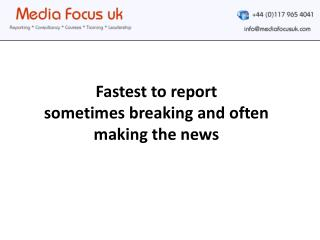 Fastest to report  sometimes breaking and often making the news