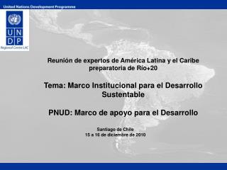 Reunión de expertos de América Latina y el Caribe preparatoria de Río+20 Tema: Marco Institucional para el Desarrollo S
