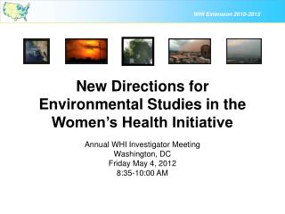 New Directions for Environmental Studies in the Women's Health Initiative Annual WHI Investigator Meeting Washington, D